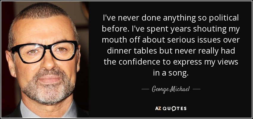 I've never done anything so political before. I've spent years shouting my mouth off about serious issues over dinner tables but never really had the confidence to express my views in a song. - George Michael