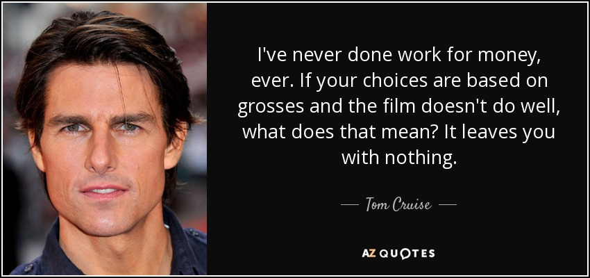 I've never done work for money, ever. If your choices are based on grosses and the film doesn't do well, what does that mean? It leaves you with nothing. - Tom Cruise
