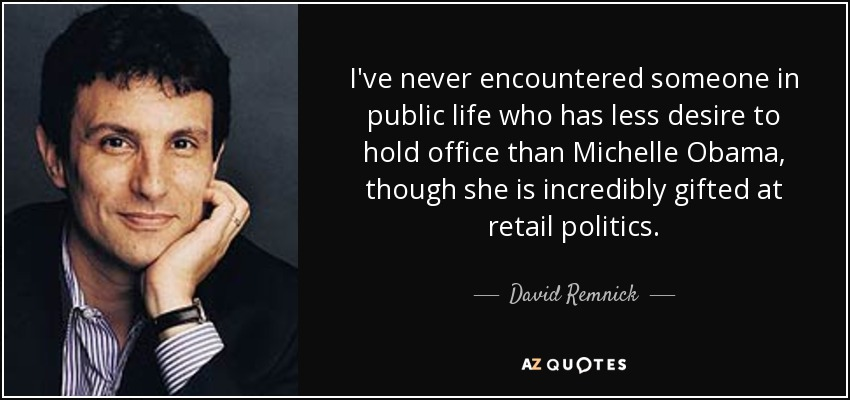 I've never encountered someone in public life who has less desire to hold office than Michelle Obama, though she is incredibly gifted at retail politics. - David Remnick