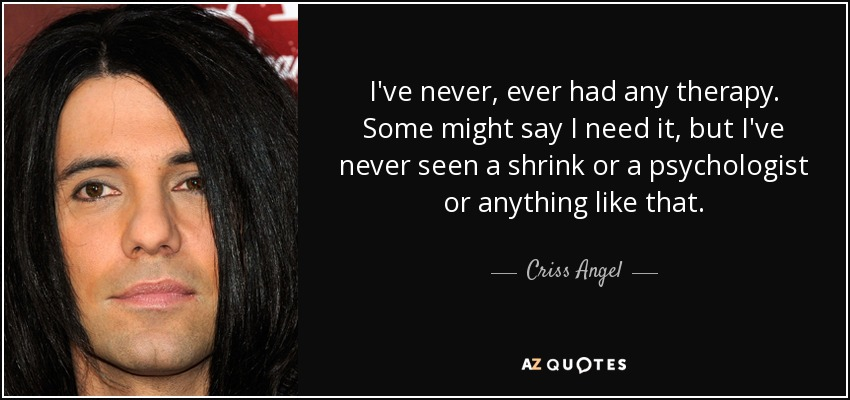 I've never, ever had any therapy. Some might say I need it, but I've never seen a shrink or a psychologist or anything like that. - Criss Angel