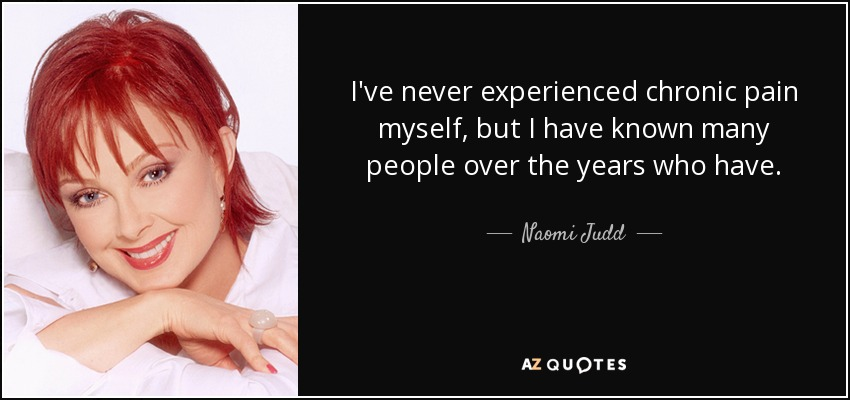 I've never experienced chronic pain myself, but I have known many people over the years who have. - Naomi Judd