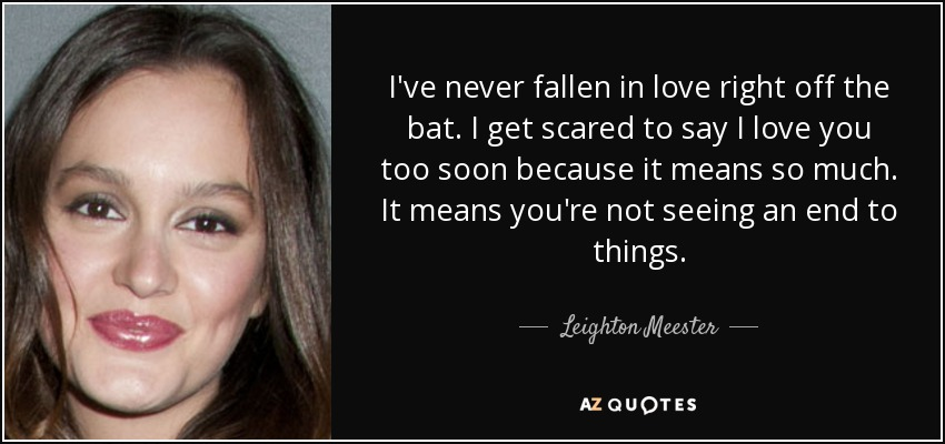 I've never fallen in love right off the bat. I get scared to say I love you too soon because it means so much. It means you're not seeing an end to things. - Leighton Meester
