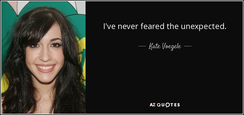 I've never feared the unexpected. - Kate Voegele