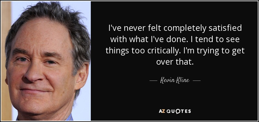 I've never felt completely satisfied with what I've done. I tend to see things too critically. I'm trying to get over that. - Kevin Kline