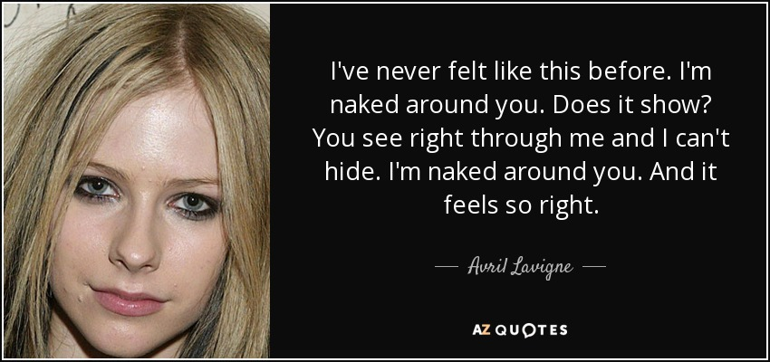 I've never felt like this before. I'm naked around you. Does it show? You see right through me and I can't hide. I'm naked around you. And it feels so right. - Avril Lavigne