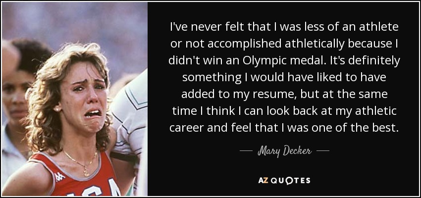 I've never felt that I was less of an athlete or not accomplished athletically because I didn't win an Olympic medal. It's definitely something I would have liked to have added to my resume, but at the same time I think I can look back at my athletic career and feel that I was one of the best. - Mary Decker