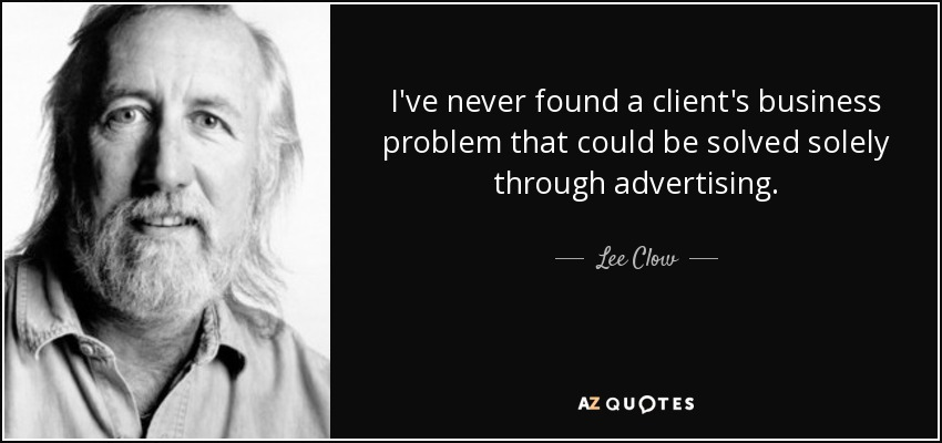 I've never found a client's business problem that could be solved solely through advertising. - Lee Clow