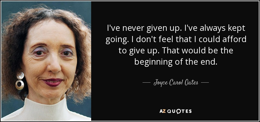 I've never given up. I've always kept going. I don't feel that I could afford to give up. That would be the beginning of the end. - Joyce Carol Oates