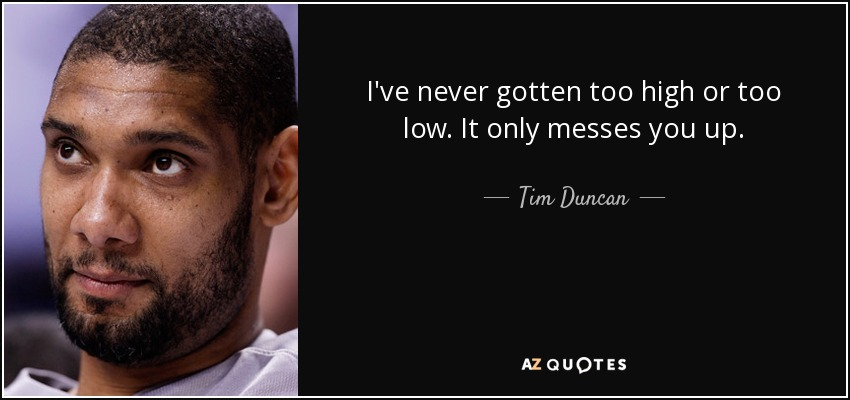 I've never gotten too high or too low. It only messes you up. - Tim Duncan
