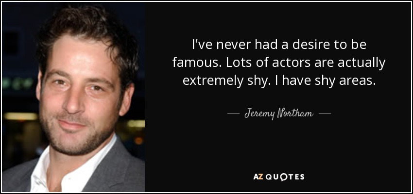 I've never had a desire to be famous. Lots of actors are actually extremely shy. I have shy areas. - Jeremy Northam