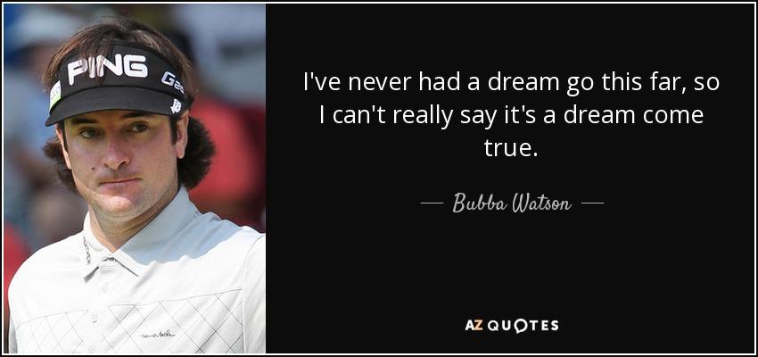 I've never had a dream go this far, so I can't really say it's a dream come true. - Bubba Watson