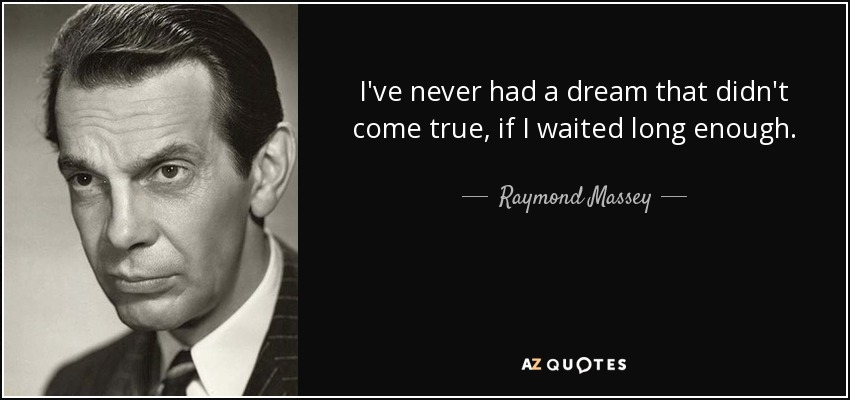 I've never had a dream that didn't come true, if I waited long enough. - Raymond Massey