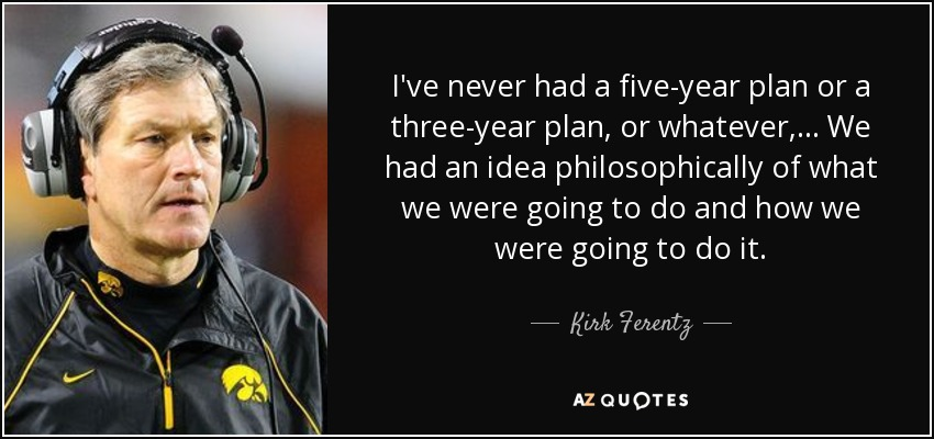 I've never had a five-year plan or a three-year plan, or whatever, ... We had an idea philosophically of what we were going to do and how we were going to do it. - Kirk Ferentz