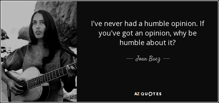 I've never had a humble opinion. If you've got an opinion, why be humble about it? - Joan Baez