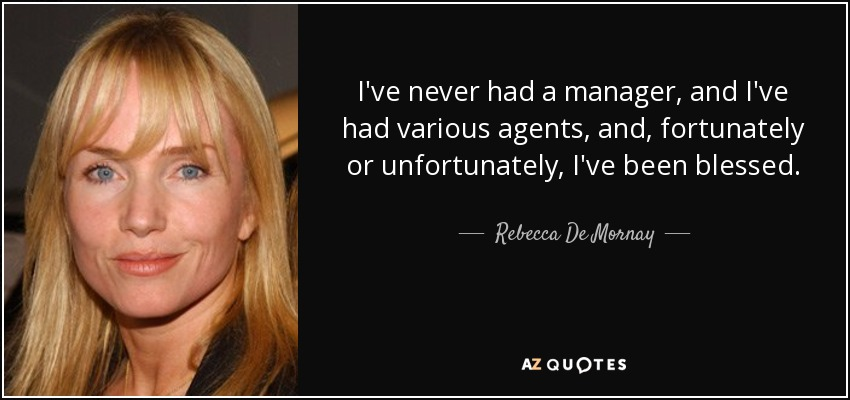 I've never had a manager, and I've had various agents, and, fortunately or unfortunately, I've been blessed. - Rebecca De Mornay