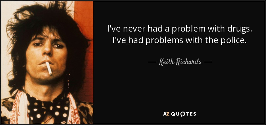 I've never had a problem with drugs. I've had problems with the police. - Keith Richards