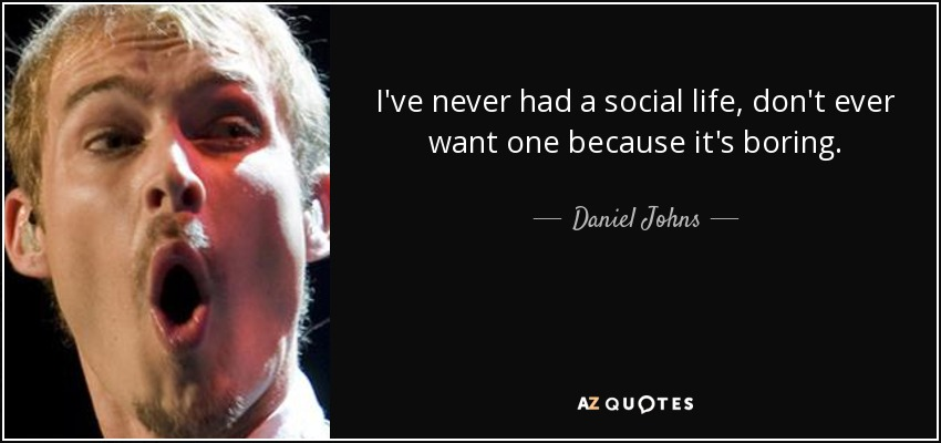 I've never had a social life, don't ever want one because it's boring. - Daniel Johns