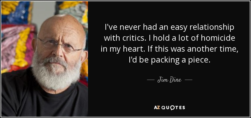 I've never had an easy relationship with critics. I hold a lot of homicide in my heart. If this was another time, I'd be packing a piece. - Jim Dine