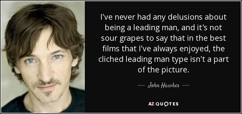 I've never had any delusions about being a leading man, and it's not sour grapes to say that in the best films that I've always enjoyed, the cliched leading man type isn't a part of the picture. - John Hawkes