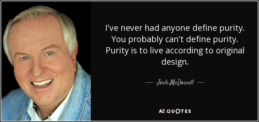 I've never had anyone define purity. You probably can't define purity. Purity is to live according to original design. - Josh McDowell