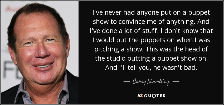 I've never had anyone put on a puppet show to convince me of anything. And I've done a lot of stuff. I don't know that I would put the puppets on when I was pitching a show. This was the head of the studio putting a puppet show on. And I'll tell you, he wasn't bad. - Garry Shandling