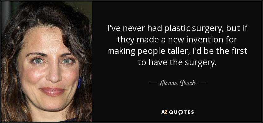 I've never had plastic surgery, but if they made a new invention for making people taller, I'd be the first to have the surgery. - Alanna Ubach