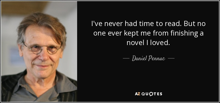 I've never had time to read. But no one ever kept me from finishing a novel I loved. - Daniel Pennac