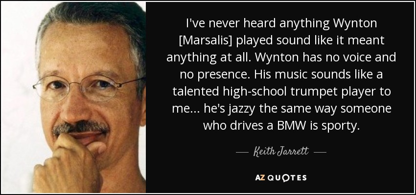 I've never heard anything Wynton [Marsalis] played sound like it meant anything at all. Wynton has no voice and no presence. His music sounds like a talented high-school trumpet player to me... he's jazzy the same way someone who drives a BMW is sporty. - Keith Jarrett