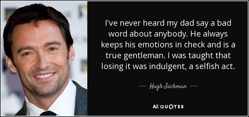 I've never heard my dad say a bad word about anybody. He always keeps his emotions in check and is a true gentleman. I was taught that losing it was indulgent, a selfish act. - Hugh Jackman