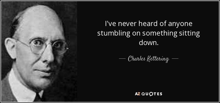 I've never heard of anyone stumbling on something sitting down. - Charles Kettering