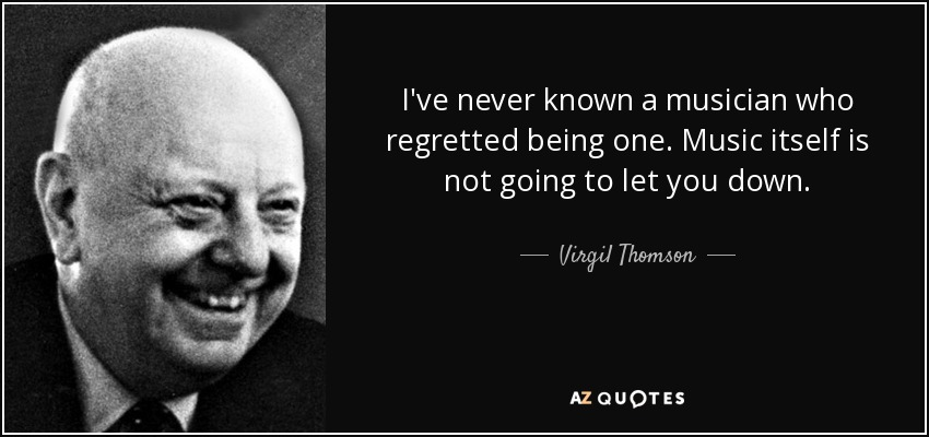 I've never known a musician who regretted being one. Music itself is not going to let you down. - Virgil Thomson
