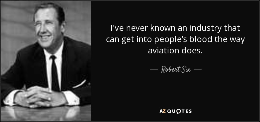 I've never known an industry that can get into people's blood the way aviation does. - Robert Six