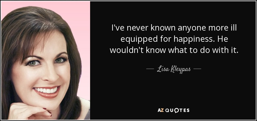 I've never known anyone more ill equipped for happiness. He wouldn't know what to do with it. - Lisa Kleypas