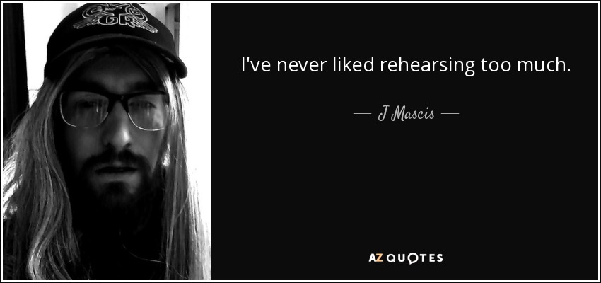 I've never liked rehearsing too much. - J Mascis
