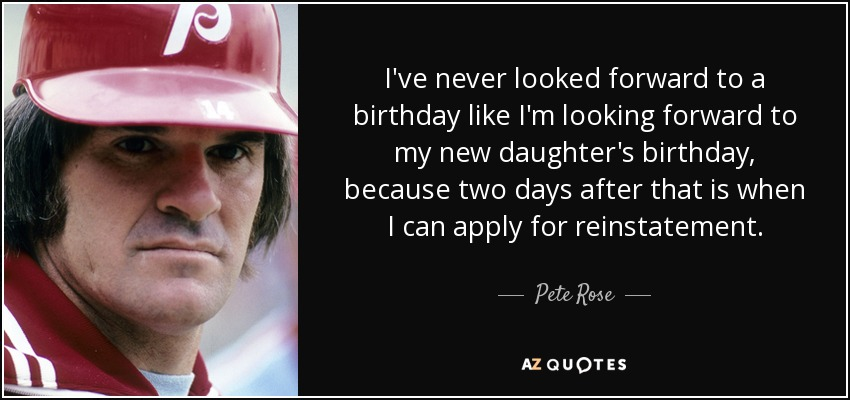 I've never looked forward to a birthday like I'm looking forward to my new daughter's birthday, because two days after that is when I can apply for reinstatement. - Pete Rose