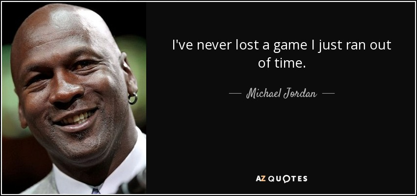I've never lost a game I just ran out of time. - Michael Jordan