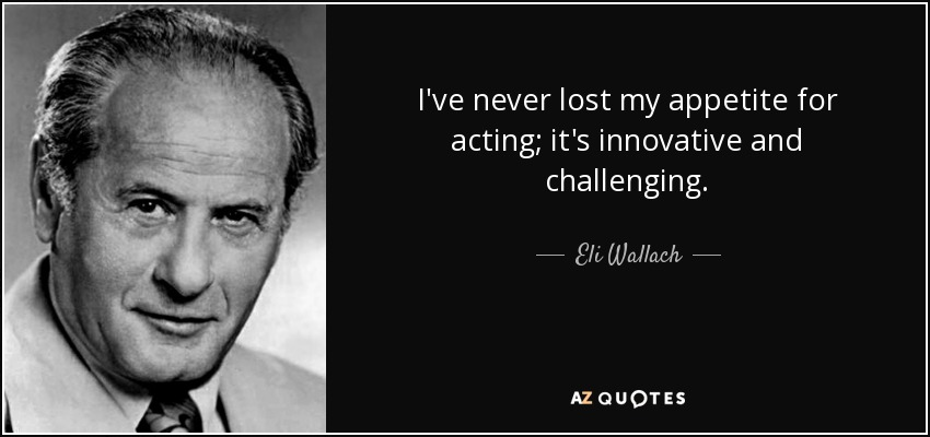 I've never lost my appetite for acting; it's innovative and challenging. - Eli Wallach