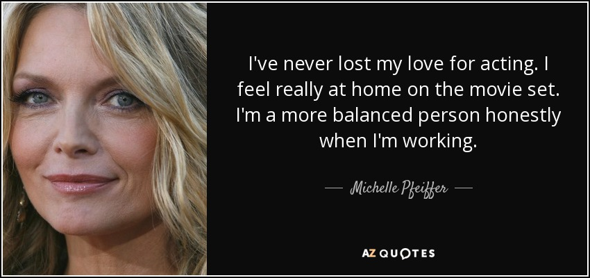 I've never lost my love for acting. I feel really at home on the movie set. I'm a more balanced person honestly when I'm working. - Michelle Pfeiffer