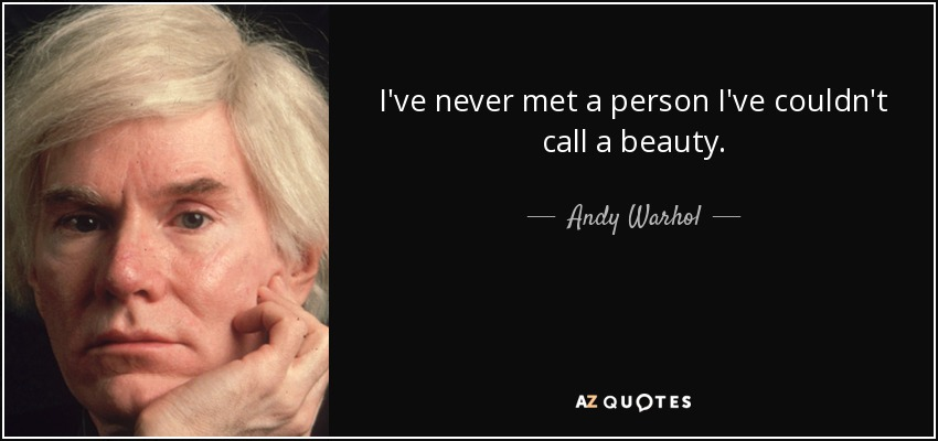 I've never met a person I've couldn't call a beauty. - Andy Warhol