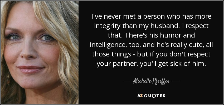 I've never met a person who has more integrity than my husband. I respect that. There's his humor and intelligence, too, and he's really cute, all those things - but if you don't respect your partner, you'll get sick of him. - Michelle Pfeiffer