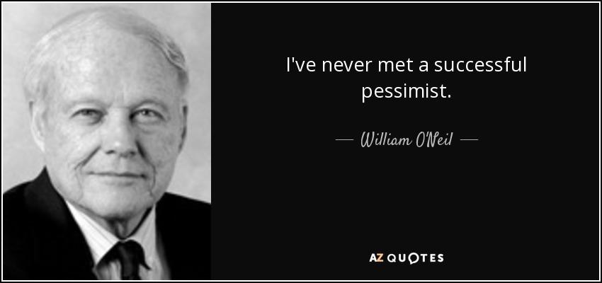 I've never met a successful pessimist. - William O'Neil