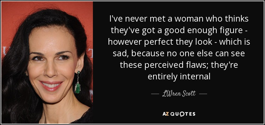 I've never met a woman who thinks they've got a good enough figure - however perfect they look - which is sad, because no one else can see these perceived flaws; they're entirely internal - L'Wren Scott