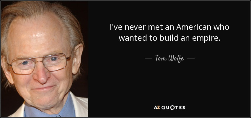 I've never met an American who wanted to build an empire. - Tom Wolfe