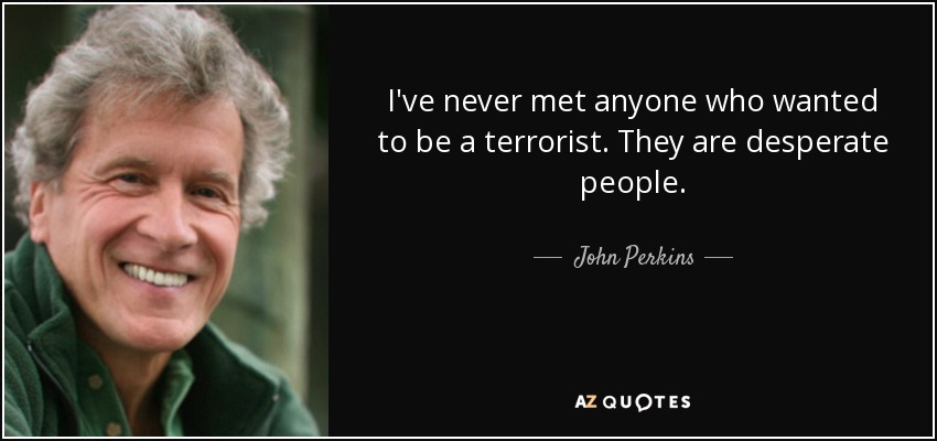 I've never met anyone who wanted to be a terrorist. They are desperate people. - John Perkins