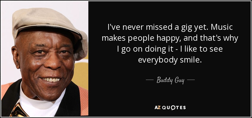 I've never missed a gig yet. Music makes people happy, and that's why I go on doing it - I like to see everybody smile. - Buddy Guy
