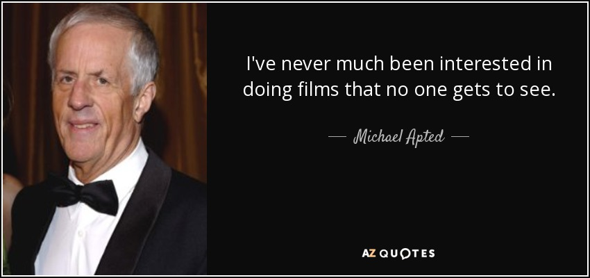 I've never much been interested in doing films that no one gets to see. - Michael Apted