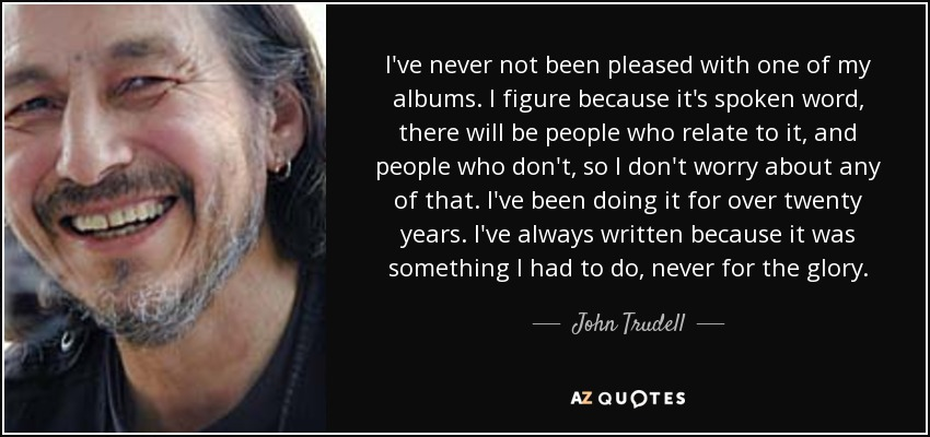 I've never not been pleased with one of my albums. I figure because it's spoken word, there will be people who relate to it, and people who don't, so I don't worry about any of that. I've been doing it for over twenty years. I've always written because it was something I had to do, never for the glory. - John Trudell