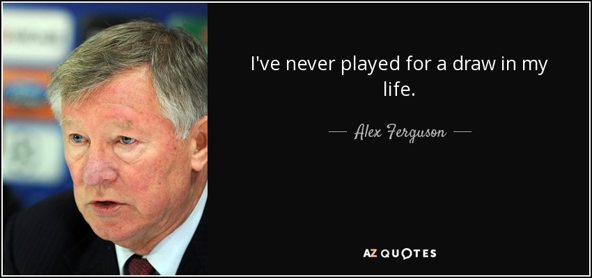 I've never played for a draw in my life. - Alex Ferguson