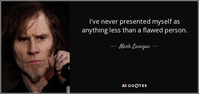 I've never presented myself as anything less than a flawed person. - Mark Lanegan