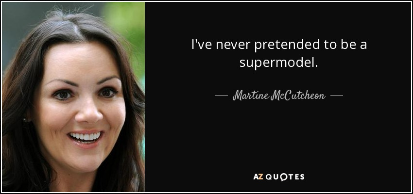 I've never pretended to be a supermodel. - Martine McCutcheon